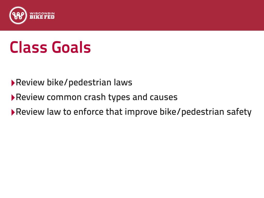 Class Goals ‣Review bike/pedestrian laws ‣Revie...