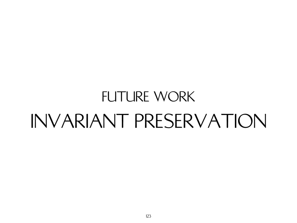 INVARIANT PRESERVATION FUTURE WORK 123