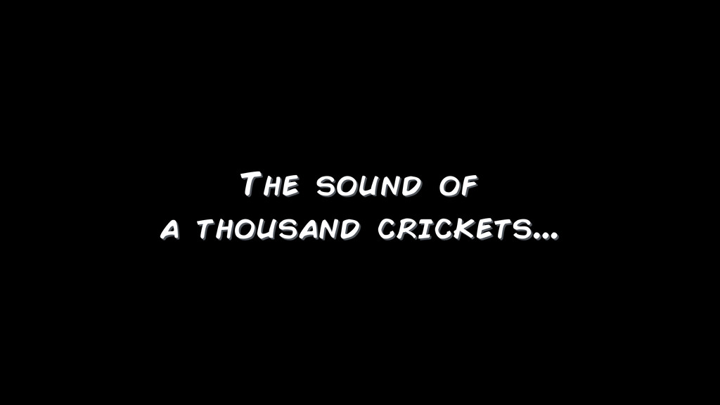 The sound of a thousand crickets...