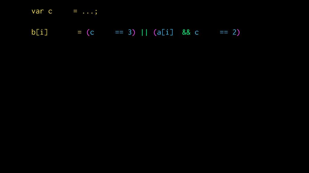 var c = ...; b[i] = (c == 3) || (a[i] && c == 2)