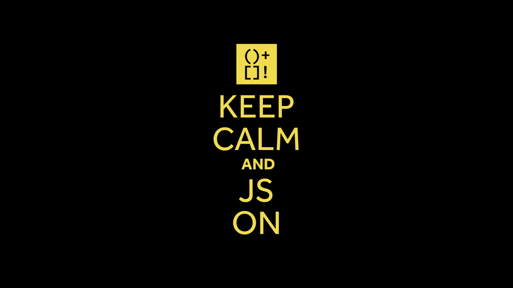 KEEP CALM AND JS ON ()+ []!