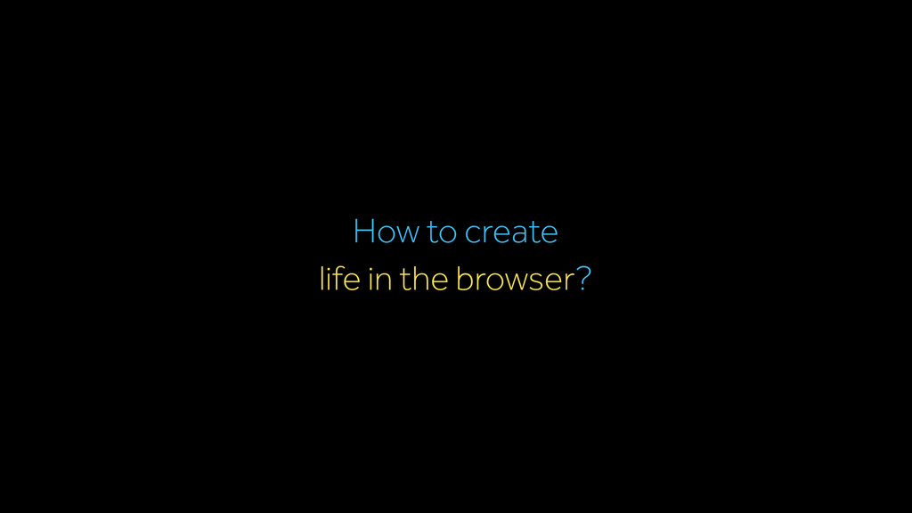 life in the browser? How to create