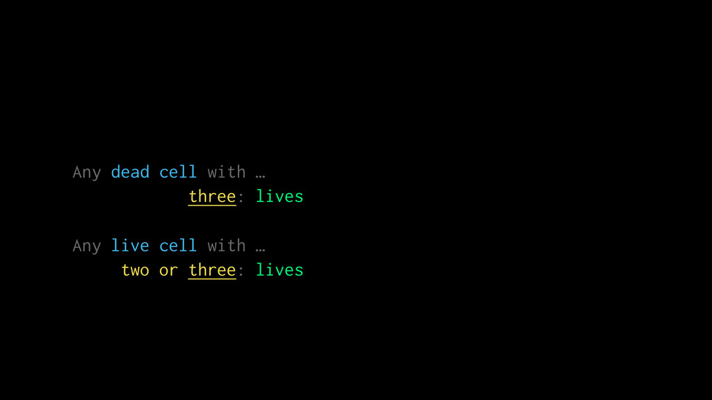 Any dead cell with … three: lives Any live cell...