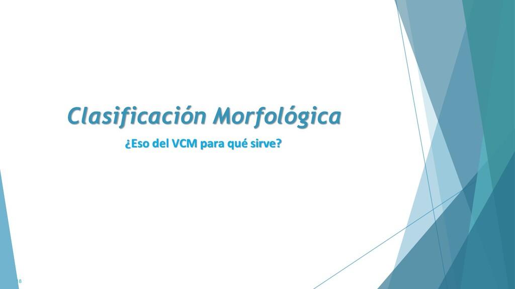 Clasificación Morfológica 18 ¿Eso del VCM para ...