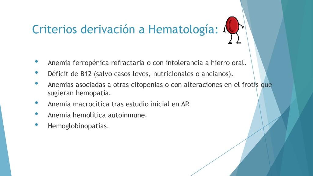Criterios derivación a Hematología: • Anemia fe...