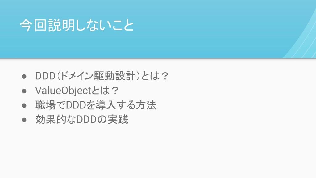 今回説明しないこと ● DDD(ドメイン駆動設計)とは? ● ValueObjectとは? ●...