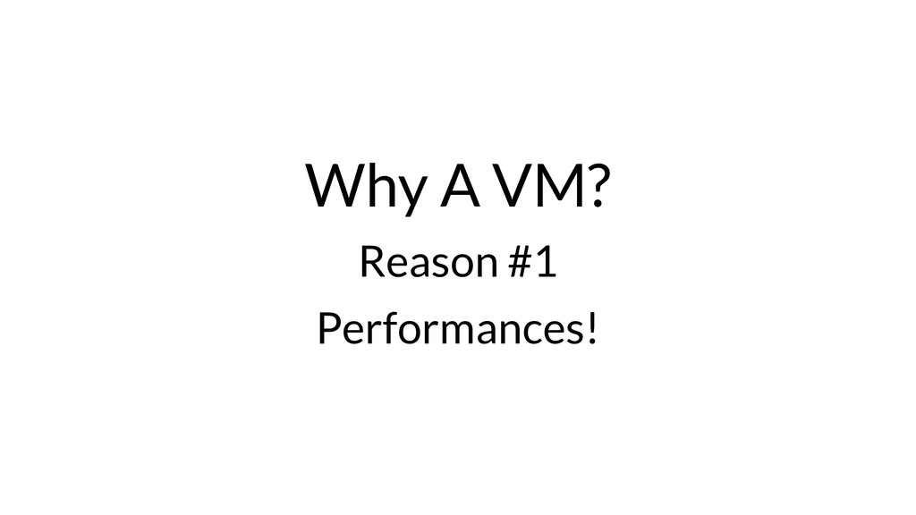 Why A VM? Reason #1 Performances!