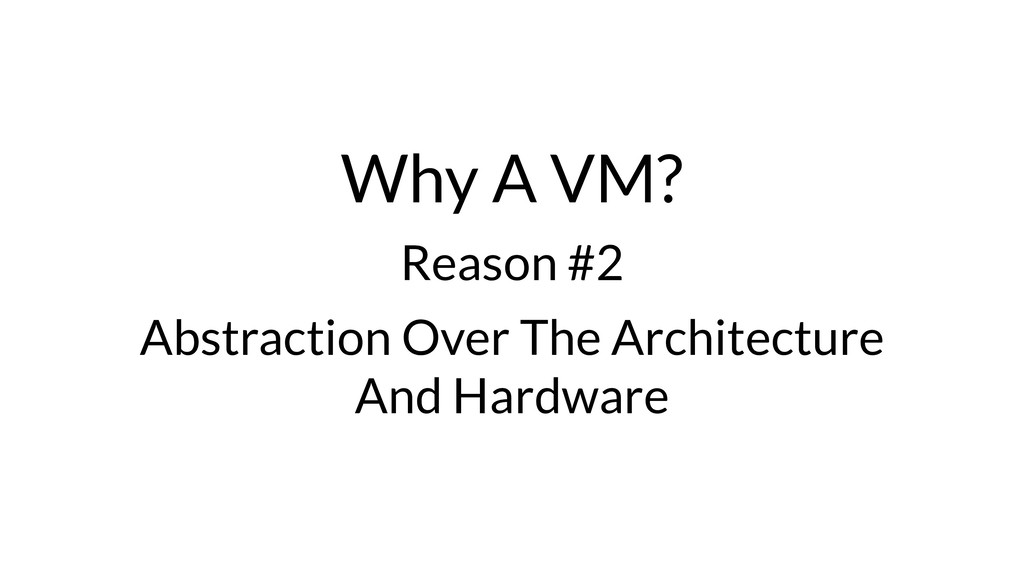Why A VM? Reason #2 Abstraction Over The Archit...