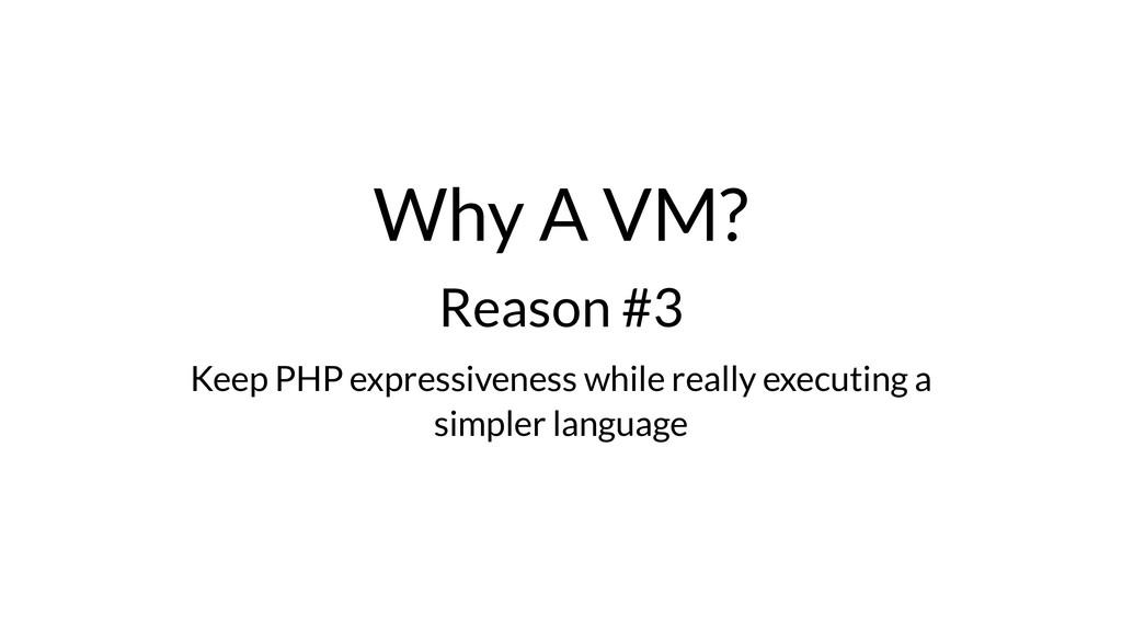 Why A VM? Reason #3 Keep PHP expressiveness whi...