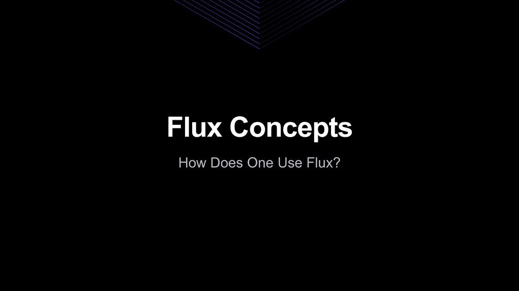 Flux Concepts How Does One Use Flux?