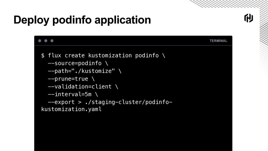 Deploy podinfo application TERMINAL $ flux crea...