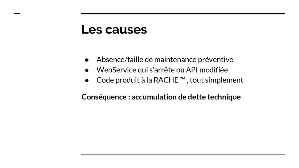 Les causes ● Absence/faille de maintenance prév...