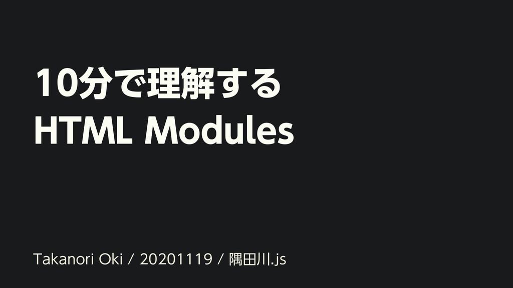 10分で理解する HTML Modules Takanori Oki / 20201119 /...
