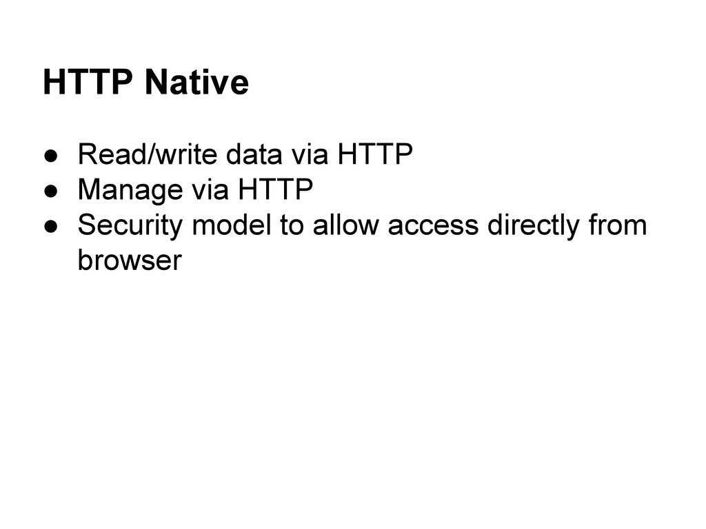 HTTP Native ● Read/write data via HTTP ● Manage...