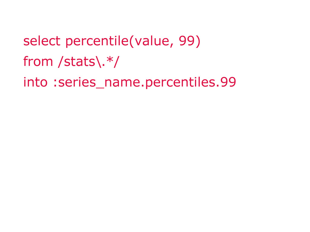 select percentile(value, 99) from /stats\.*/ in...