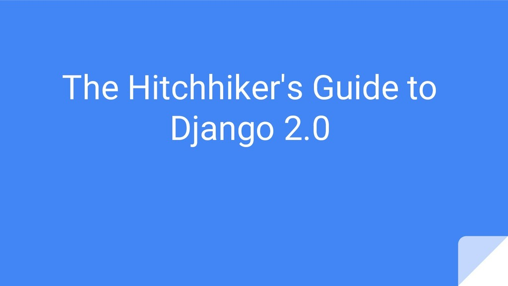 The Hitchhiker's Guide to Django 2.0