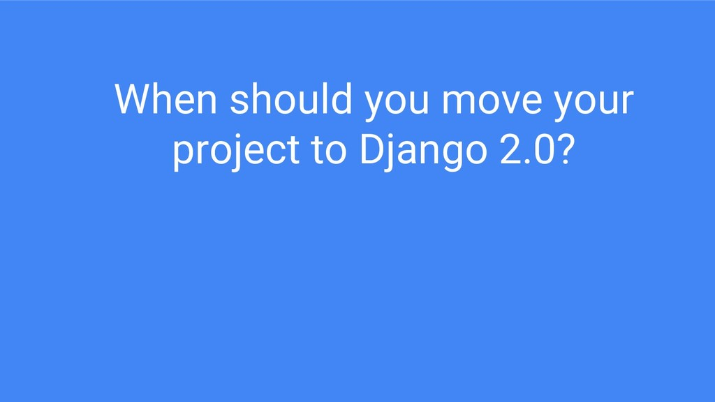 When should you move your project to Django 2.0?