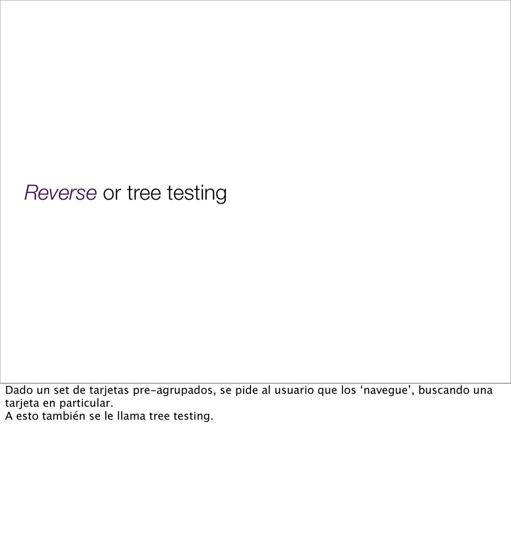Reverse or tree testing Dado un set de tarjetas...