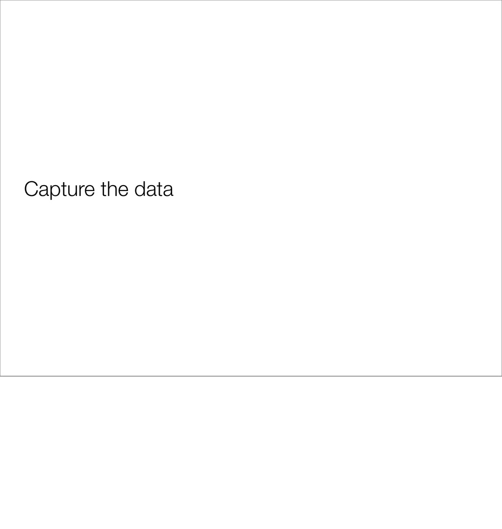Capture the data