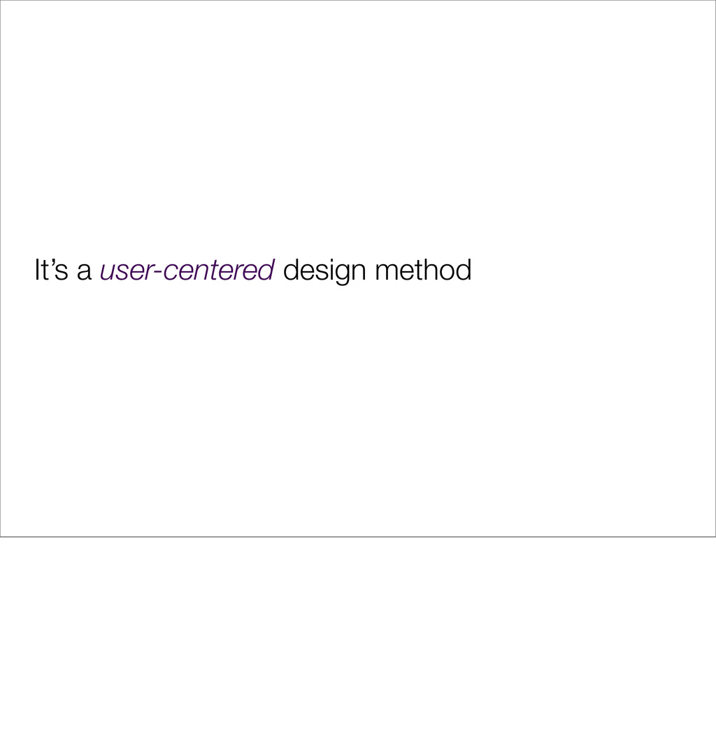 It's a user-centered design method