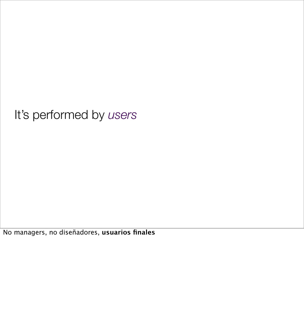 It's performed by users No managers, no diseñad...