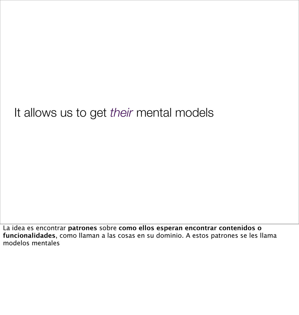 It allows us to get their mental models La idea...