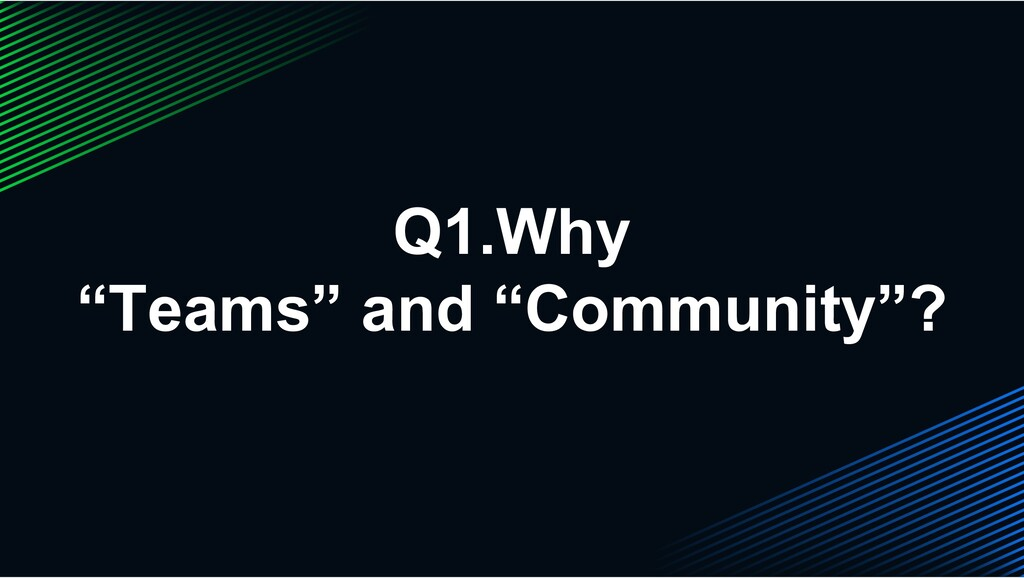 "Q1.Why ""Teams"" and ""Community""?"