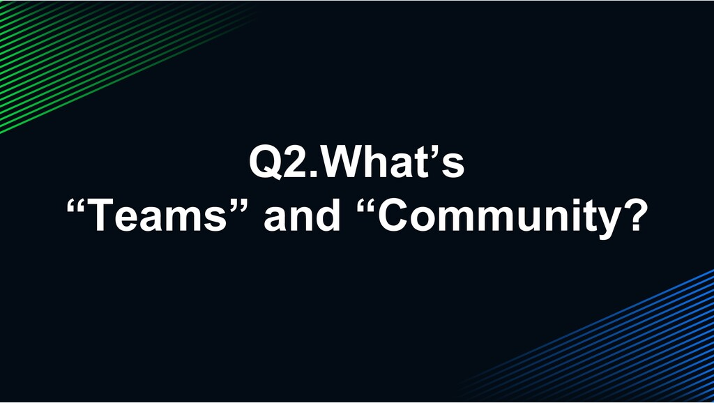 "Q2.What's ""Teams"" and ""Community?"