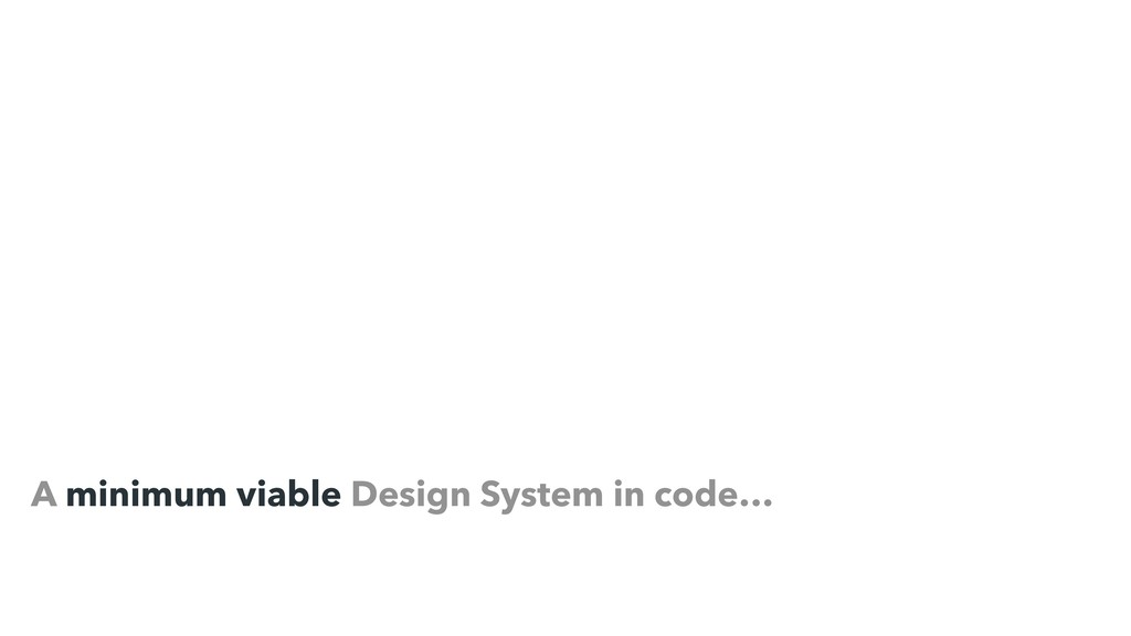 A minimum viable Design System in code…