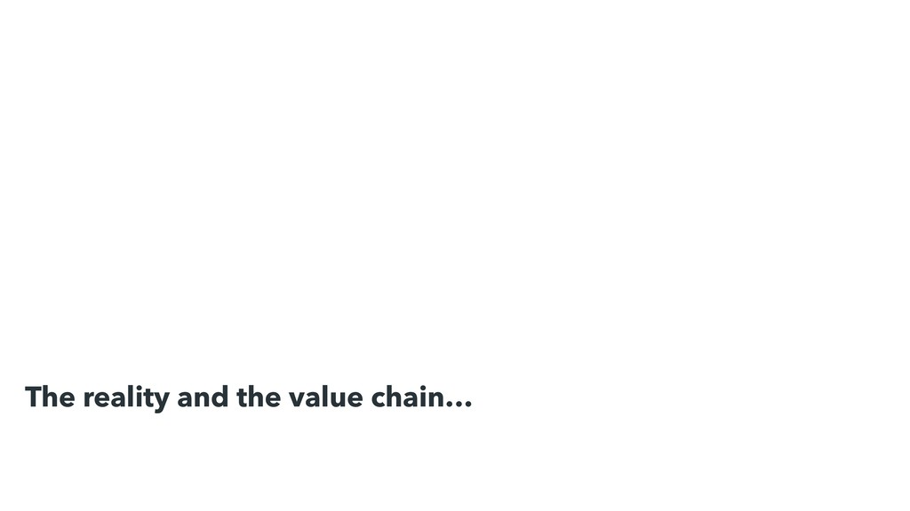 The reality and the value chain…