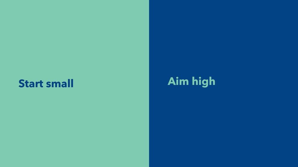 Aim high Start small