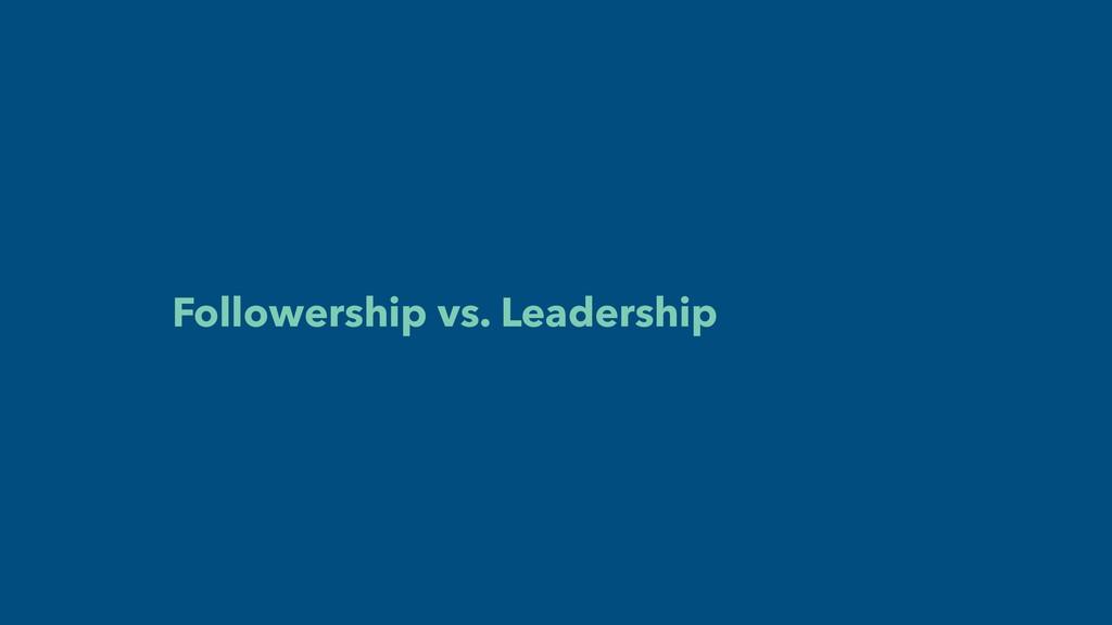 Followership vs. Leadership