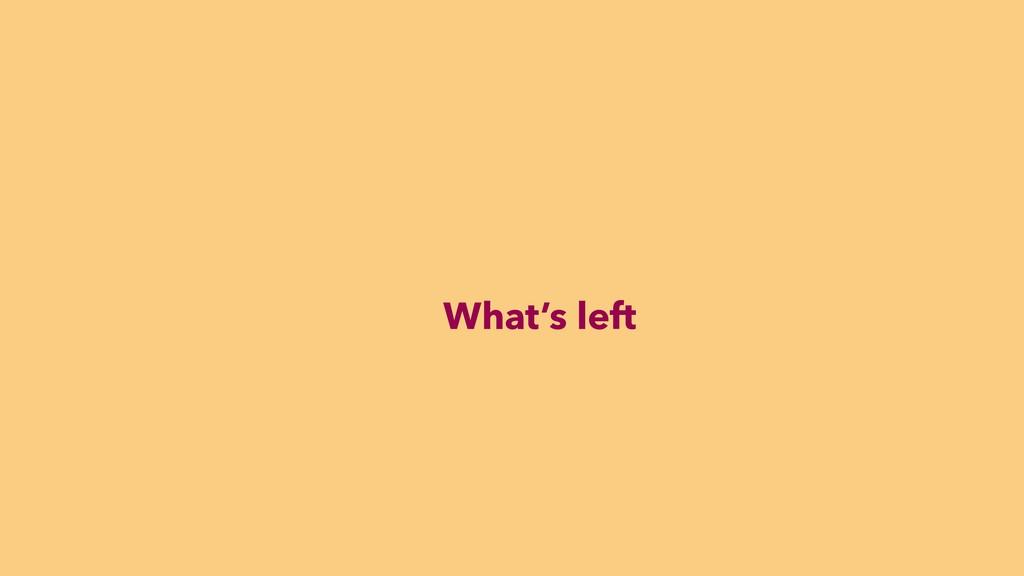 What's left