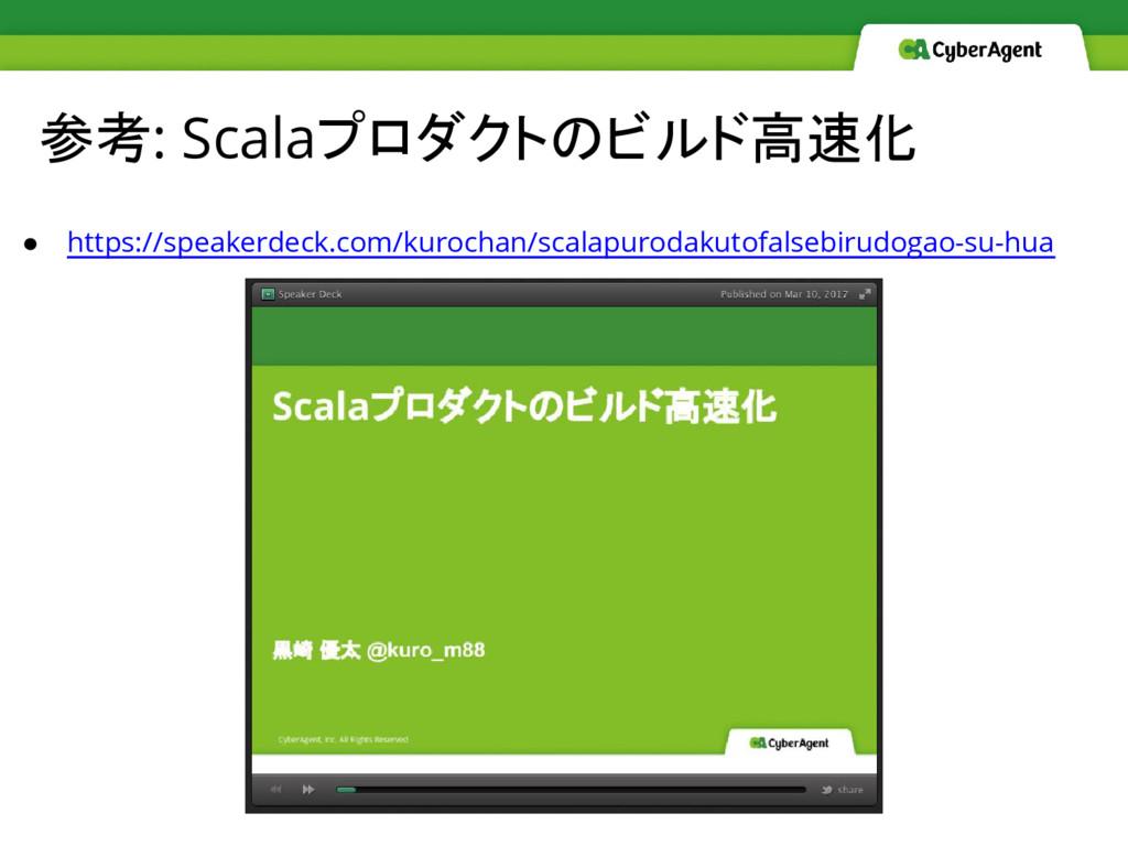参考: Scalaプロダクトのビルド高速化 ● https://speakerdeck.com...