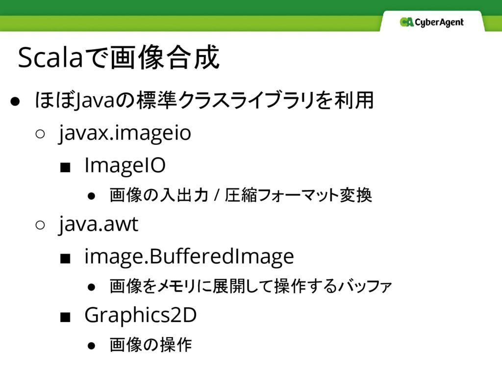 Scalaで画像合成 ● ほぼJavaの標準クラスライブラリを利用 ○ javax.image...