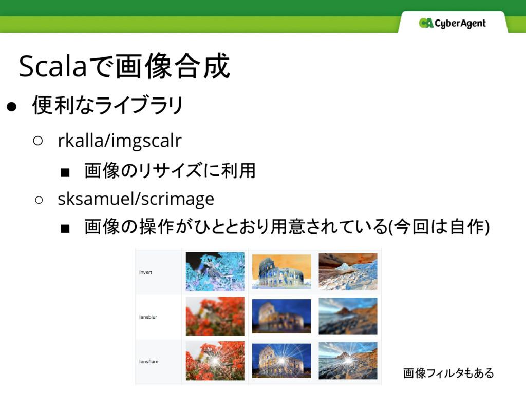 Scalaで画像合成 ● 便利なライブラリ ○ rkalla/imgscalr ■ 画像のリサ...