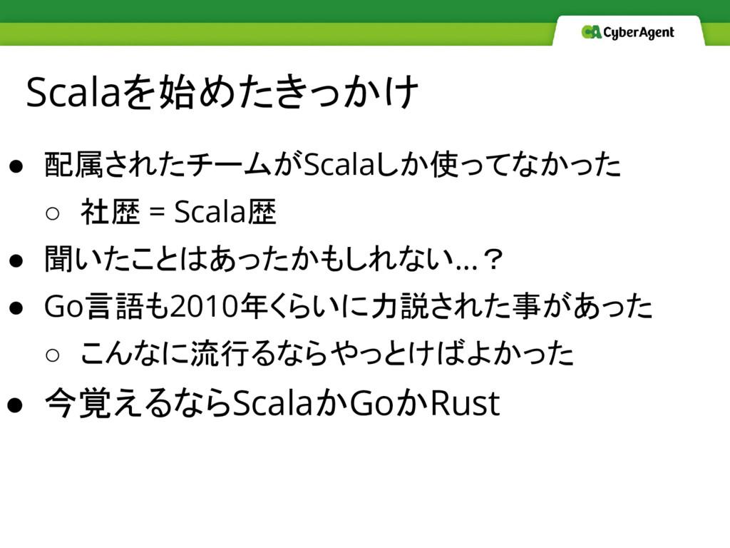 Scalaを始めたきっかけ ● 配属されたチームがScalaしか使ってなかった ○ 社歴 = ...