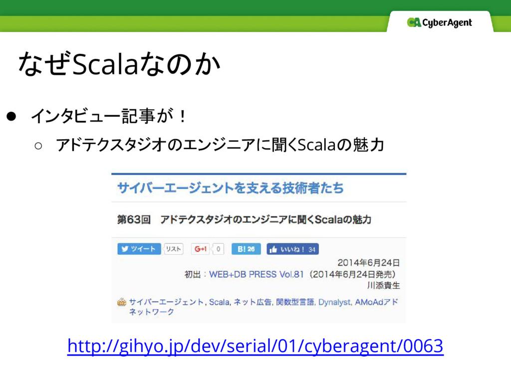 なぜScalaなのか ● インタビュー記事が! ○ アドテクスタジオのエンジニアに聞くScal...