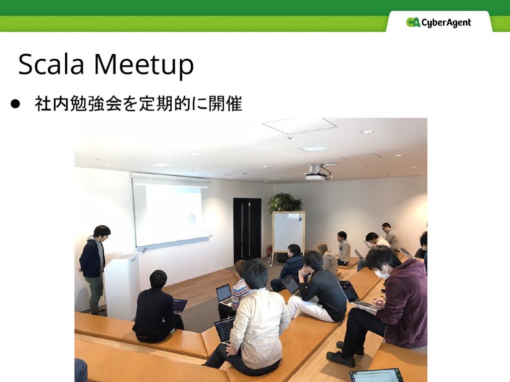Scala Meetup ● 社内勉強会を定期的に開催