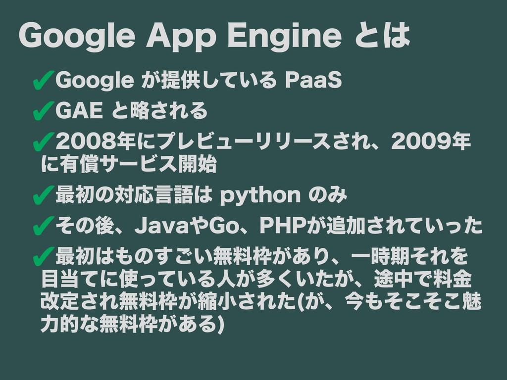 ✔ Google が提供している 提供している している PaaS ✔ GAE と前までは 略...