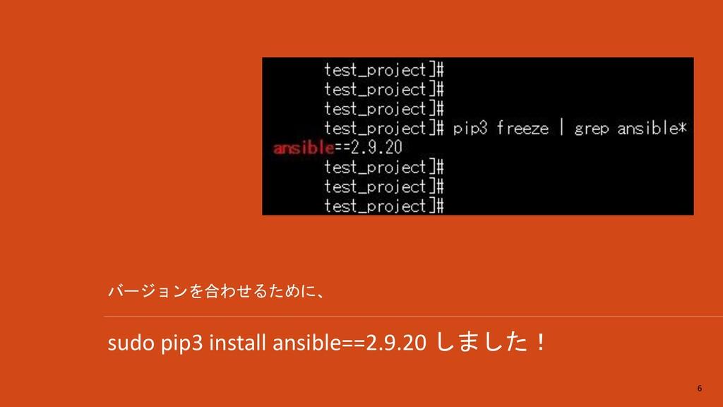 sudo pip3 install ansible==2.9.20 しました! 6 バージョン...