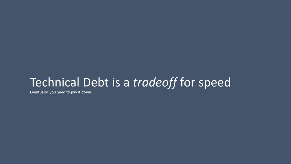 Technical Debt is a tradeoff for speed Eventual...