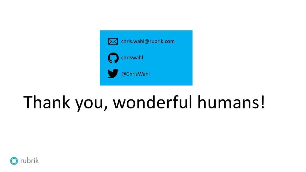Thank you, wonderful humans! chris.wahl@rubrik....