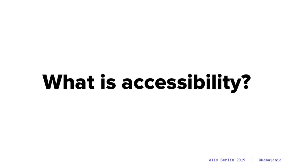 @kamajania a11y Berlin 2019 What is accessibili...