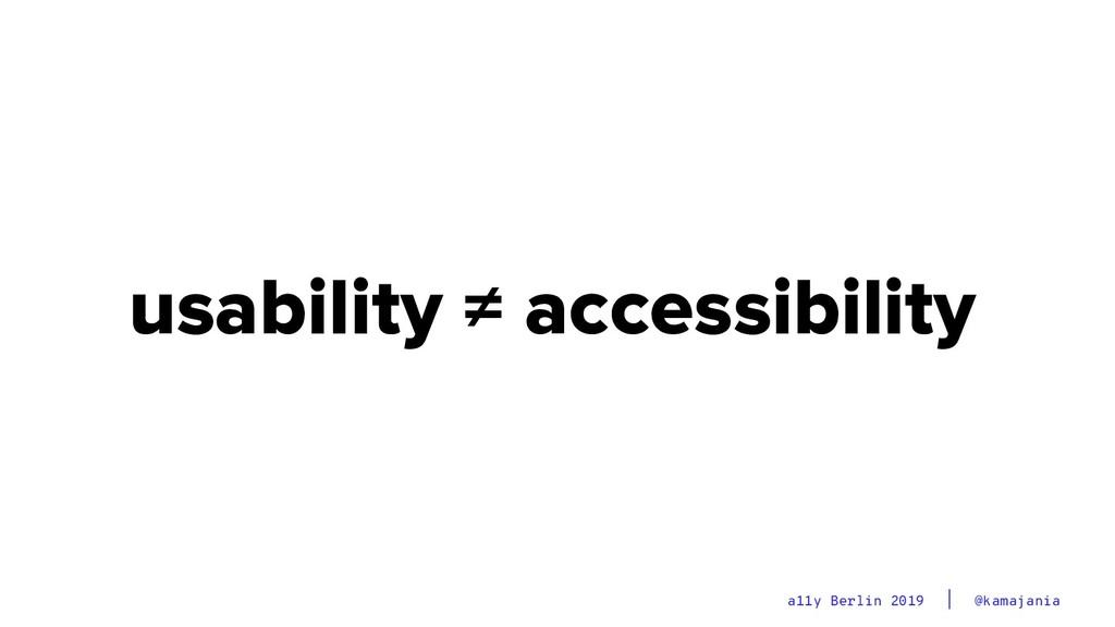 @kamajania a11y Berlin 2019 usability ≠ accessi...