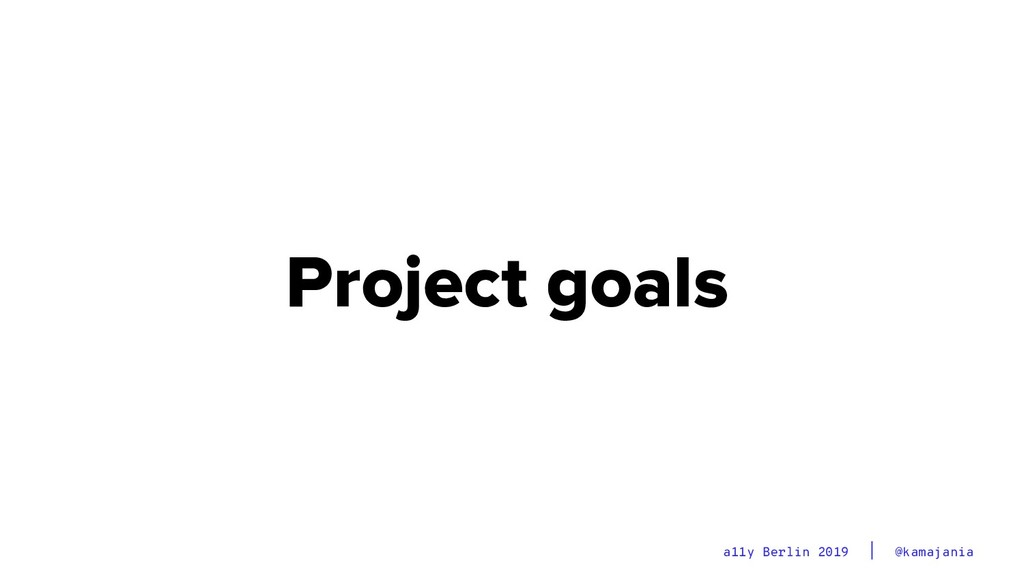 @kamajania a11y Berlin 2019 Project goals