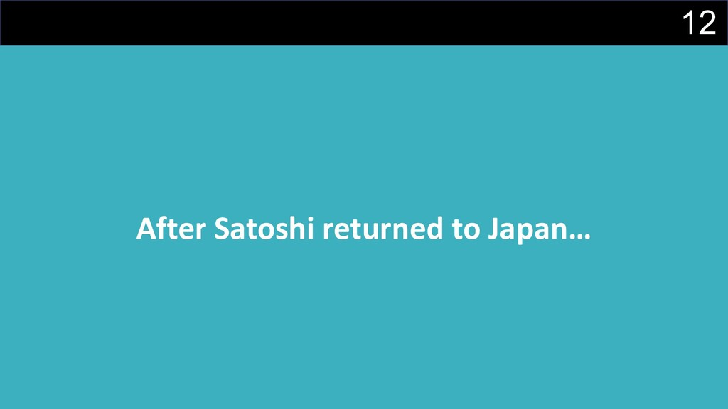12 After Satoshi returned to Japan…