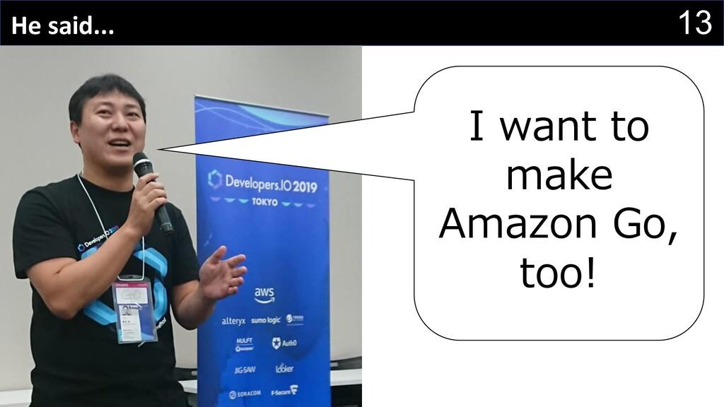 13 He said... I want to make Amazon Go, too!