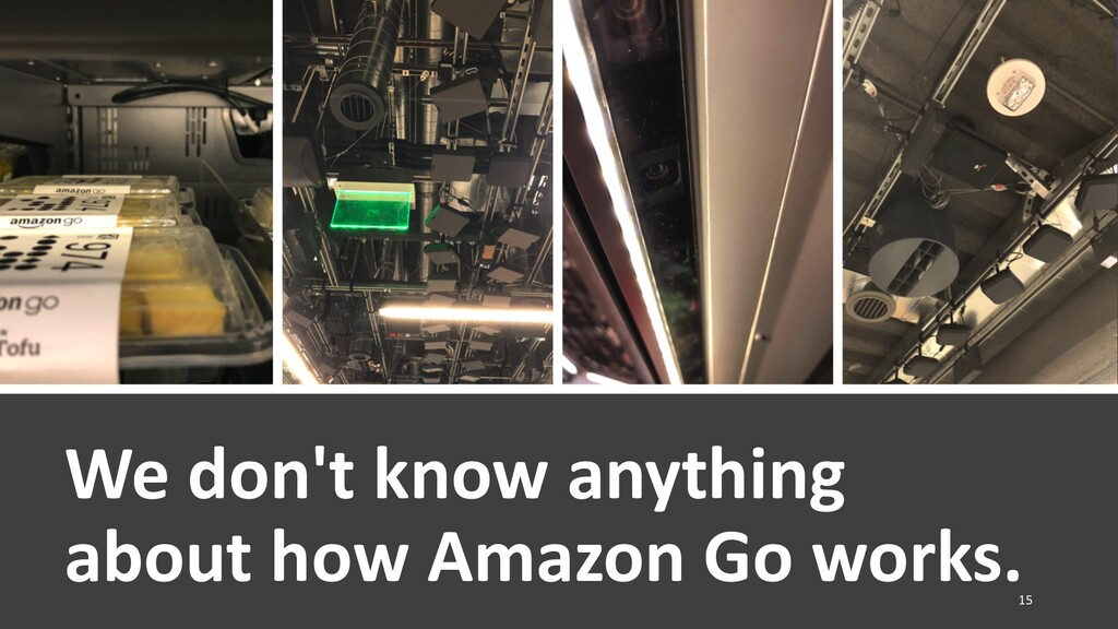 We don't know anything about how Amazon Go work...