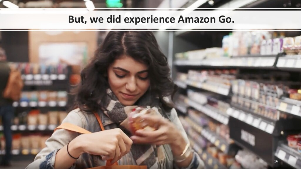 But, we did experience Amazon Go. 16